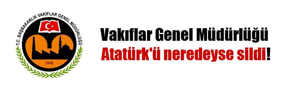 Vakıflar Genel Müdürlüğü Atatürk'ü neredeyse sildi!