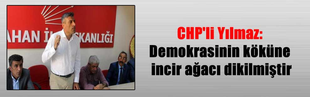 CHP'li Yılmaz: Demokrasinin köküne incir ağacı dikilmiştir