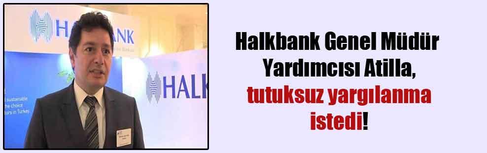 Halkbank Genel Müdür Yardımcısı Atilla, tutuksuz yargılanma istedi!