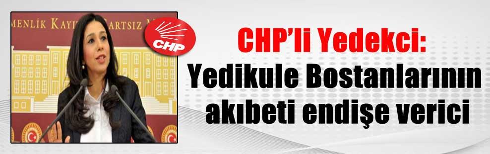 CHP'li Yedekci: Yedikule Bostanlarının akıbeti endişe verici