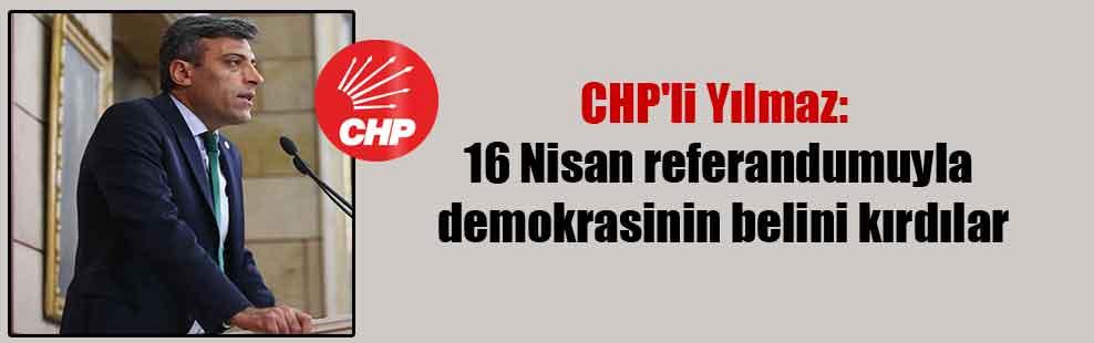 CHP'li Yılmaz: 16 Nisan referandumuyla demokrasinin belini kırdılar