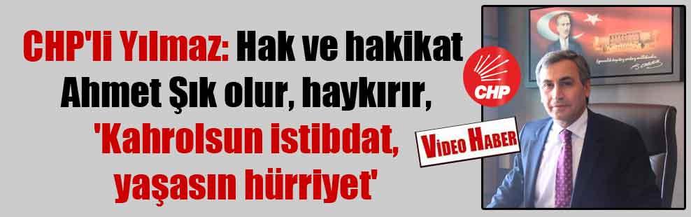 CHP'li Yılmaz: Hak ve hakikat Ahmet Şık olur, haykırır, 'Kahrolsun istibdat, yaşasın hürriyet'