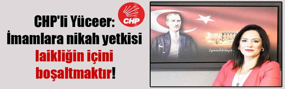 CHP'li Yüceer: İmamlara nikah yetkisi laikliğin içini boşaltmaktır!