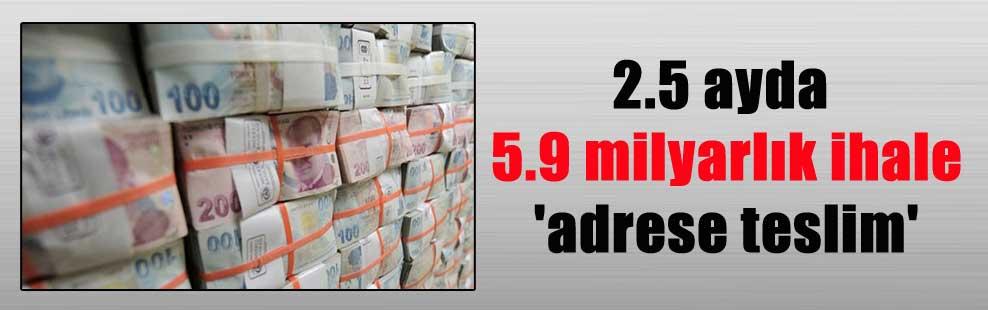2.5 ayda 5.9 milyarlık ihale 'adrese teslim'