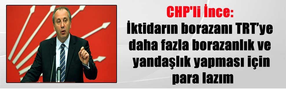 CHP'li İnce: İktidarın borazanı TRT'ye daha fazla borazanlık ve yandaşlık yapması için para lazım
