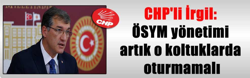 CHP'li İrgil: ÖSYM yönetimi artık o koltuklarda oturmamalı