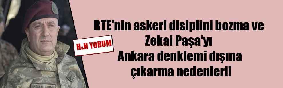 RTE'nin askeri disiplini bozma ve Zekai Paşa'yı Ankara denklemi dışına çıkarma nedenleri!