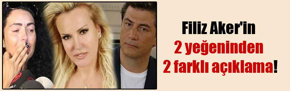 Filiz Aker'in 2 yeğeninden 2 farklı açıklama!