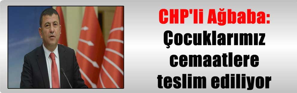 CHP'li Ağbaba: Çocuklarımız cemaatlere teslim ediliyor
