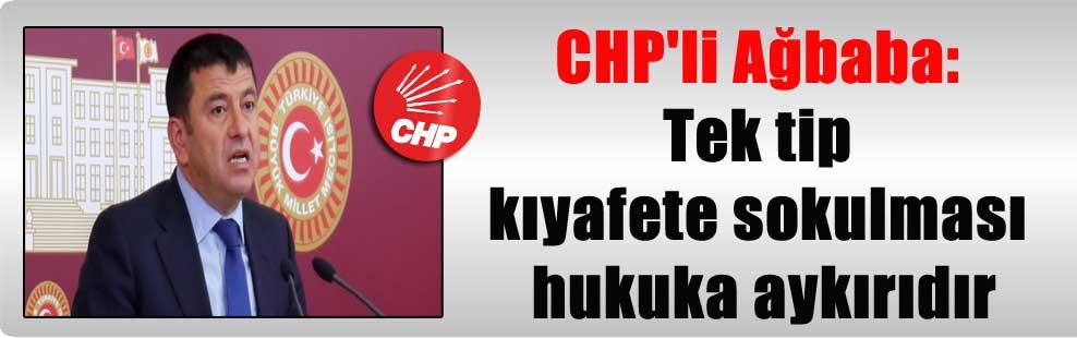 CHP'li Ağbaba: Tek tip kıyafete sokulması hukuka aykırıdır