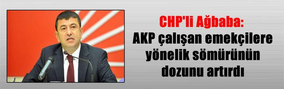 CHP'li Ağbaba: AKP çalışan emekçilere yönelik sömürünün dozunu artırdı