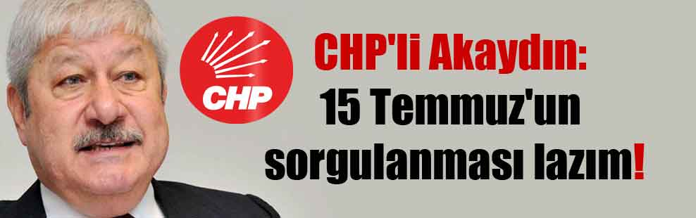 CHP'li Akaydın: 15 Temmuz'un sorgulanması lazım!
