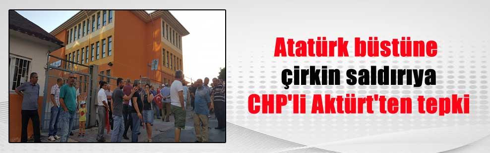 Atatürk büstüne çirkin saldırıya CHP'li Aktürt'ten tepki
