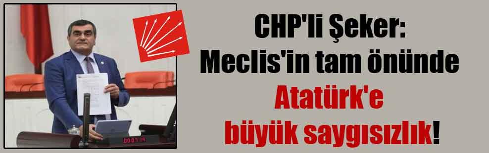 CHP'li Şeker: Meclis'in tam önünde Atatürk'e büyük saygısızlık!