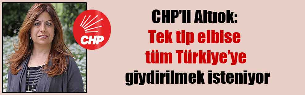 CHP'li Altıok: Tek tip elbise tüm Türkiye'ye giydirilmek isteniyor