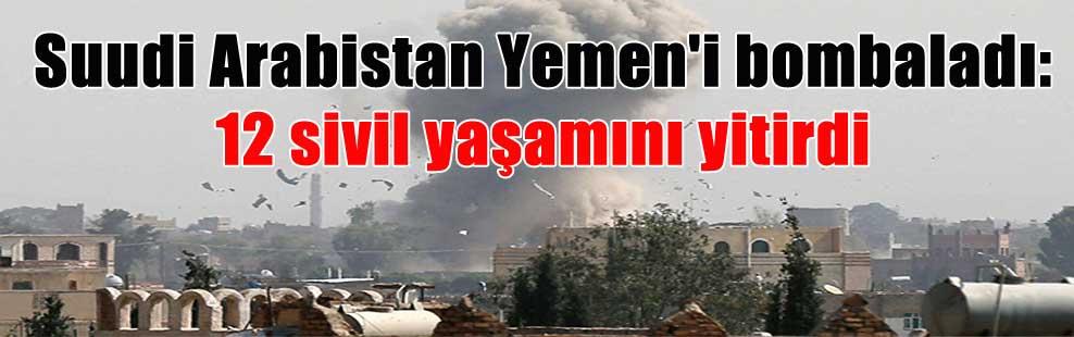 Suudi Arabistan Yemen'i bombaladı: 12 sivil yaşamını yitirdi