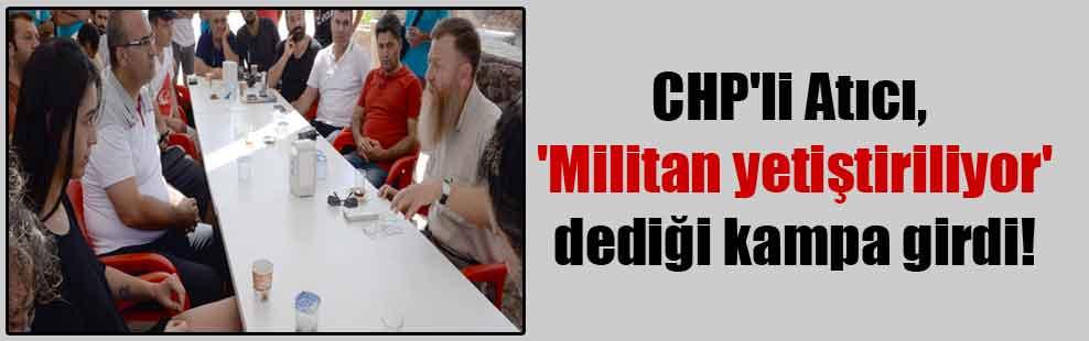 CHP'li Atıcı, 'Militan yetiştiriliyor' dediği kampa girdi!