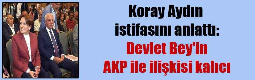 Koray Aydın istifasını anlattı: Devlet Bey'in AKP ile ilişkisi kalıcı