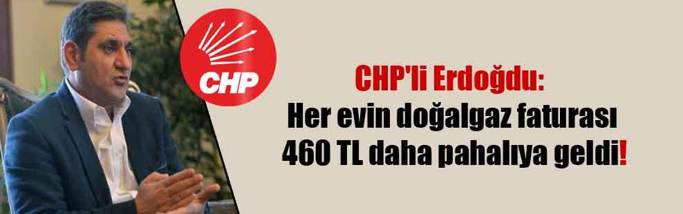 CHP'li Erdoğdu: Her evin doğalgaz faturası 460 TL daha pahalıya geldi!