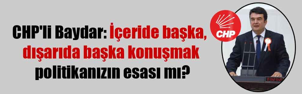 CHP'li Baydar: İçeride başka, dışarıda başka konuşmak politikanızın esası mı?