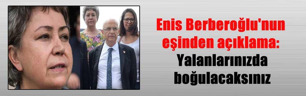 Enis Berberoğlu'nun eşinden açıklama: Yalanlarınızda boğulacaksınız