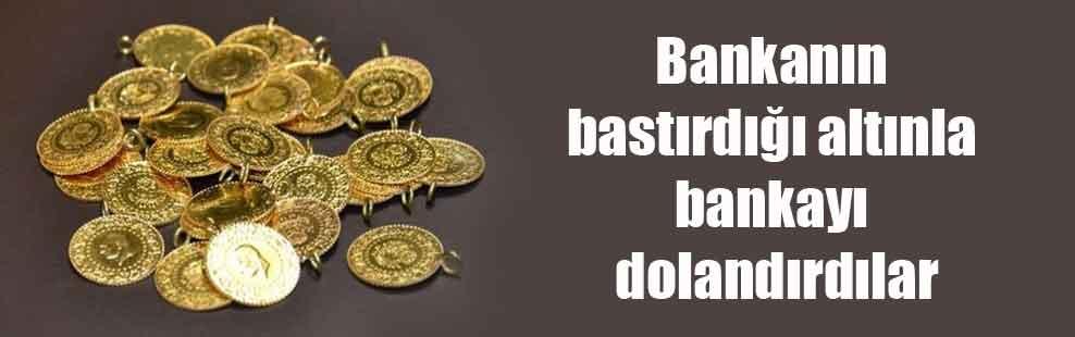 Bankanın bastırdığı altınla bankayı dolandırdılar