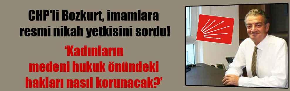 CHP'li Bozkurt, imamlara resmi nikah yetkisini sordu!