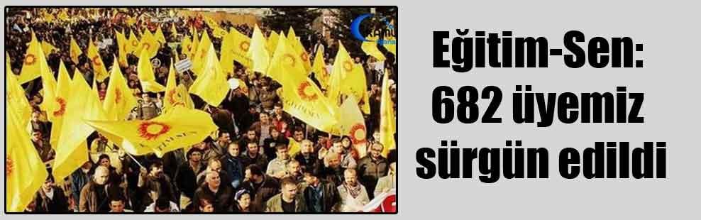 Eğitim-Sen: 682 üyemiz sürgün edildi