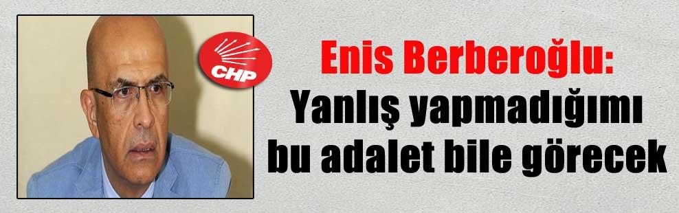 Enis Berberoğlu: Yanlış yapmadığımı bu adalet bile görecek