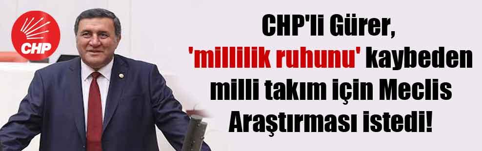 CHP'li Gürer, 'millilik ruhunu' kaybeden milli takım için Meclis Araştırması istedi!