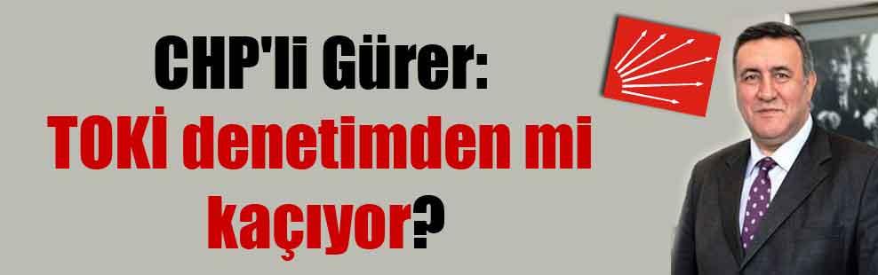 CHP'li Gürer: TOKİ denetimden mi kaçıyor?