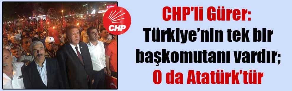 CHP'li Gürer: Türkiye'nin tek bir başkomutanı vardır; O da Atatürk'tür