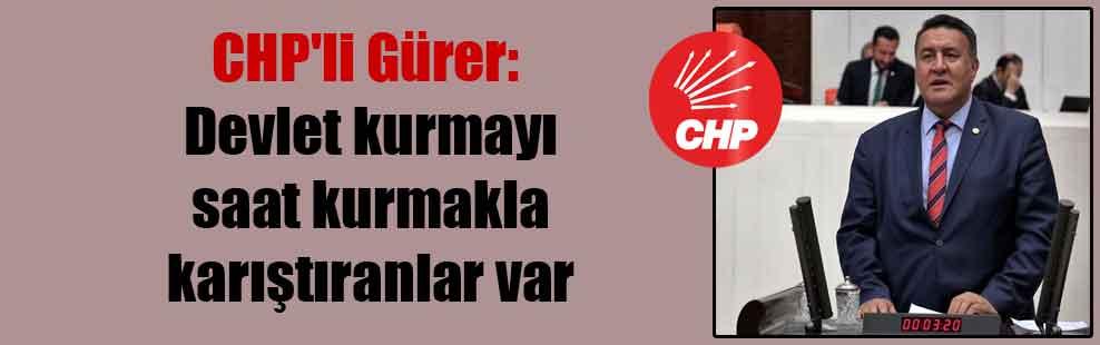 CHP'li Gürer: Devlet kurmayı saat kurmakla karıştıranlar var