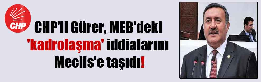 CHP'li Gürer, MEB'deki 'kadrolaşma' iddialarını Meclis'e taşıdı!