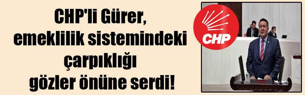 CHP'li Gürer, emeklilik sistemindeki çarpıklığı gözler önüne serdi!