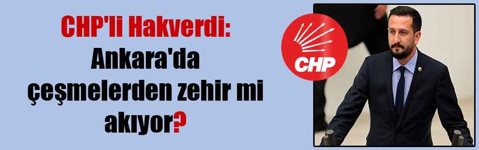 CHP'li Hakverdi: Ankara'da çeşmelerden zehir mi akıyor?