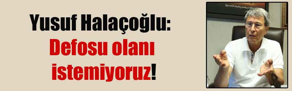 Yusuf Halaçoğlu: Defosu olanı istemiyoruz!