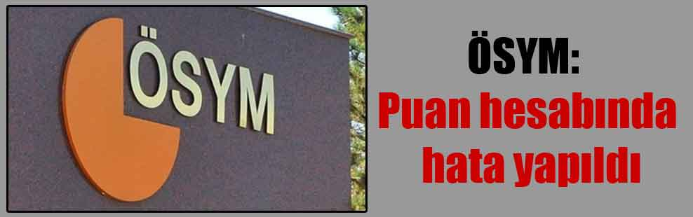 ÖSYM: Puan hesabında hata yapıldı