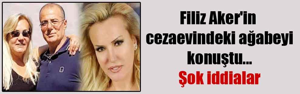 Filiz Aker'in cezaevindeki ağabeyi konuştu… Şok iddialar