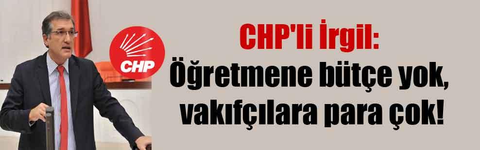 CHP'li İrgil: Öğretmene bütçe yok, vakıfçılara para çok!