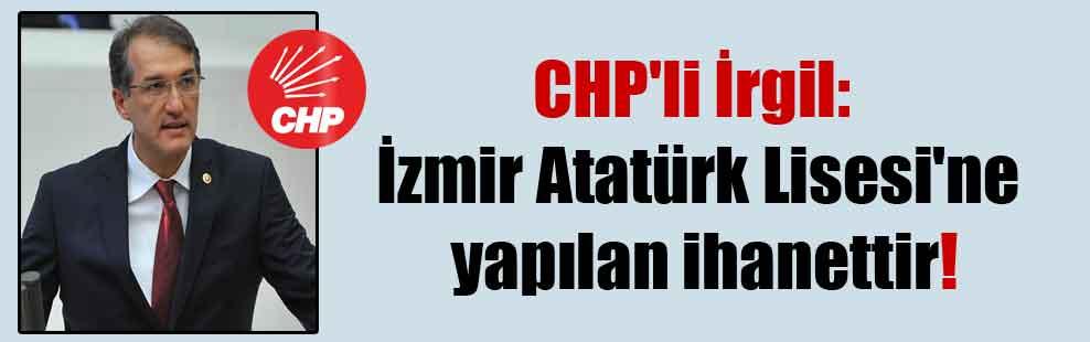 CHP'li İrgil: İzmir Atatürk Lisesi'ne yapılan ihanettir!