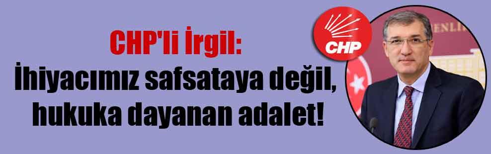 CHP'li İrgil: İhiyacımız safsataya değil, hukuka dayanan adalet!