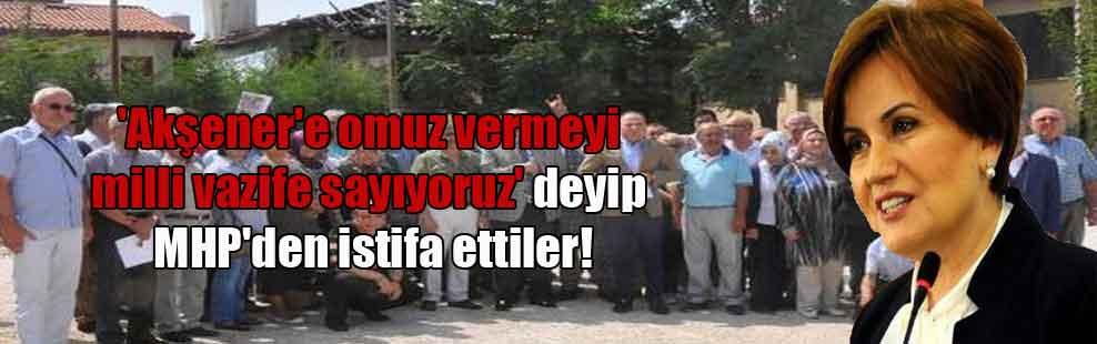 'Akşener'e omuz vermeyi milli vazife sayıyoruz' deyip MHP'den istifa ettiler!