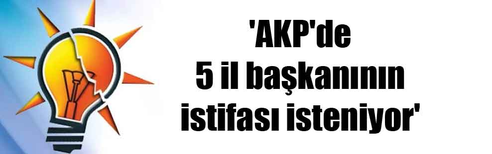 'AKP'de 5 il başkanının istifası isteniyor'