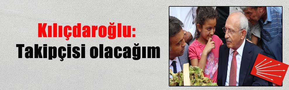 Kılıçdaroğlu: Takipçisi olacağım