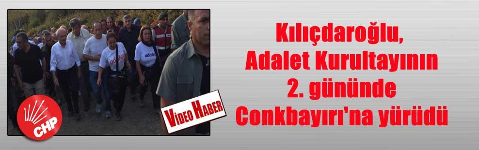 Kılıçdaroğlu, Adalet Kurultayının 2. gününde Conkbayırı'na yürüdü