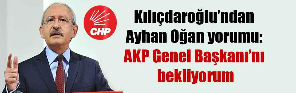 Kılıçdaroğlu'ndan Ayhan Oğan yorumu: AKP Genel Başkanı'nı bekliyorum