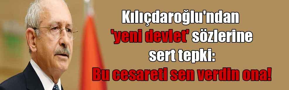 Kılıçdaroğlu'ndan 'yeni devlet' sözlerine sert tepki: Bu cesareti sen verdin ona!