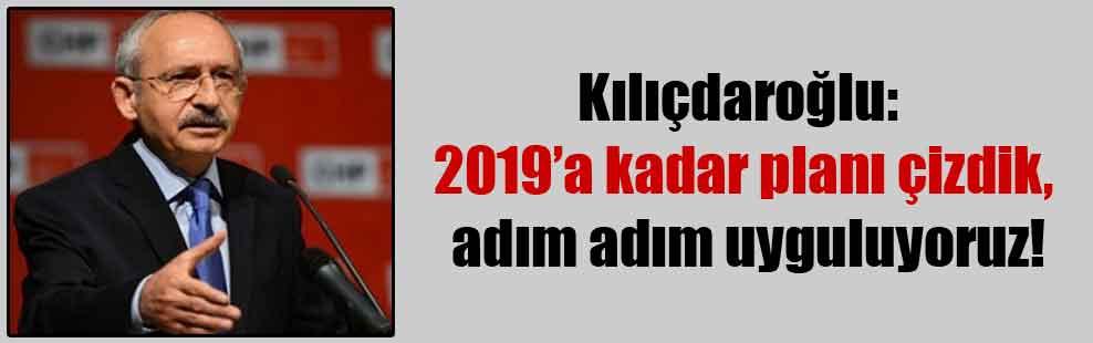 Kılıçdaroğlu: 2019'a kadar planı çizdik adım adım uyguluyoruz!