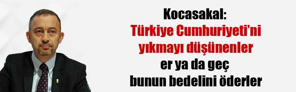 Kocasakal: Türkiye Cumhuriyeti'ni yıkmayı düşünenler er ya da geç bunun bedelini öderler